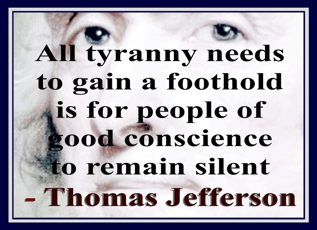 All tyranny needs to gain a foothold is for people of good conscience to remain silent - Thomas Jefferson